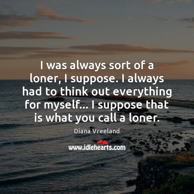 I was always sort of a loner, I suppose. I always had Diana Vreeland Picture Quote