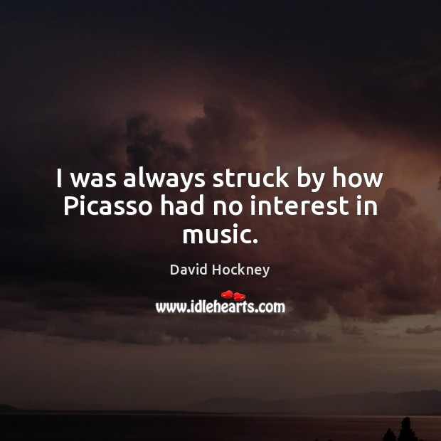 I was always struck by how Picasso had no interest in music. David Hockney Picture Quote