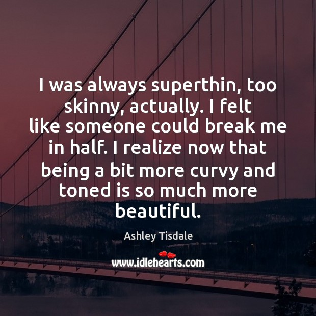 I was always superthin, too skinny, actually. I felt like someone could Ashley Tisdale Picture Quote