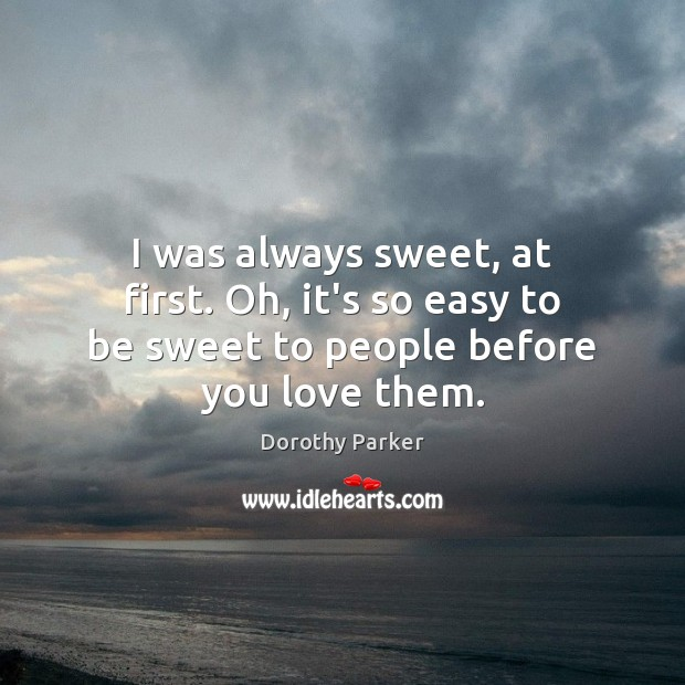 I was always sweet, at first. Oh, it's so easy to be sweet to people before you love them. Image