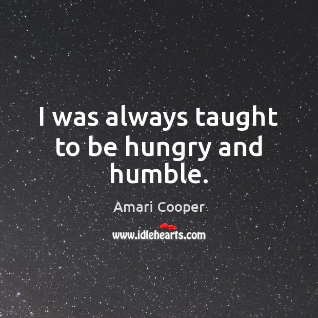 I was always taught to be hungry and humble. Image
