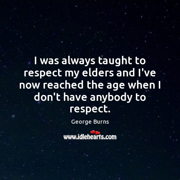 I was always taught to respect my elders and I've now reached George Burns Picture Quote