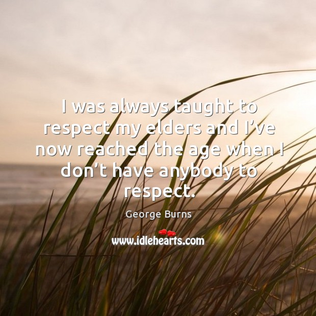 I was always taught to respect my elders and I've now reached the age when I don't have anybody to respect. Image