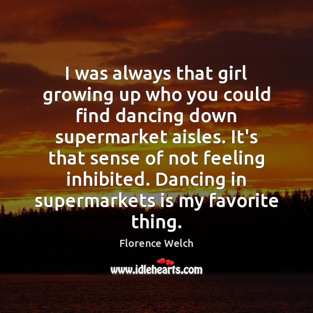 I was always that girl growing up who you could find dancing Florence Welch Picture Quote
