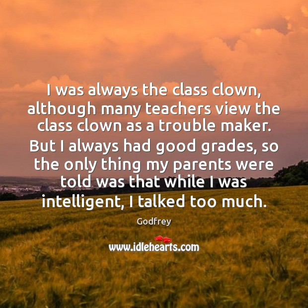 I was always the class clown, although many teachers view the class Godfrey Picture Quote