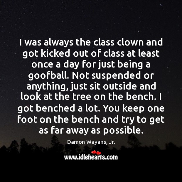 I was always the class clown and got kicked out of class Image