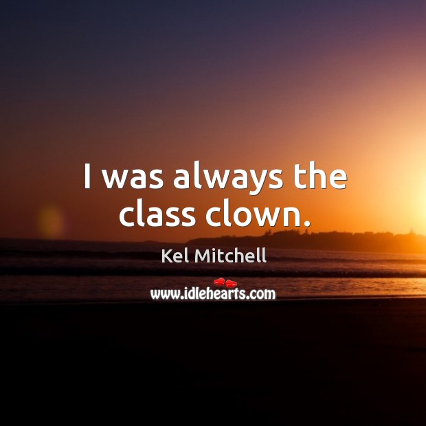 Kel Mitchell Picture Quote image saying: I was always the class clown.
