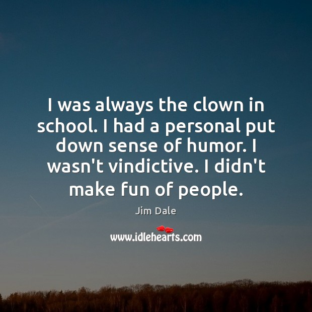 I was always the clown in school. I had a personal put Image