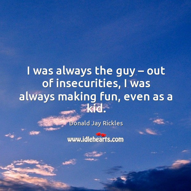 I was always the guy – out of insecurities, I was always making fun, even as a kid. Image