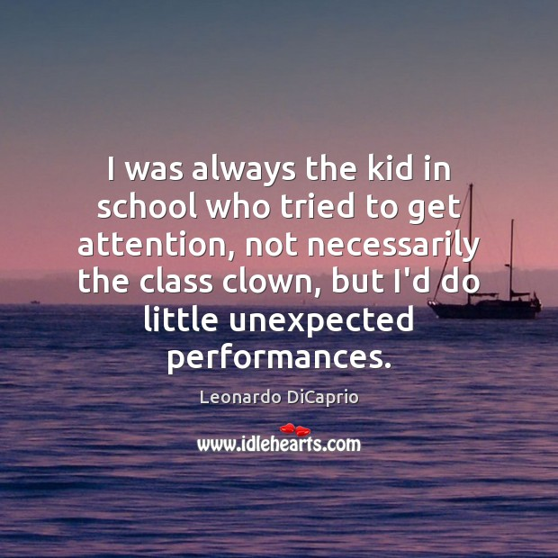 I was always the kid in school who tried to get attention, Leonardo DiCaprio Picture Quote