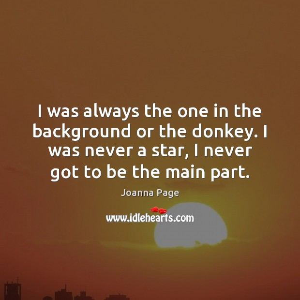 I was always the one in the background or the donkey. I Joanna Page Picture Quote