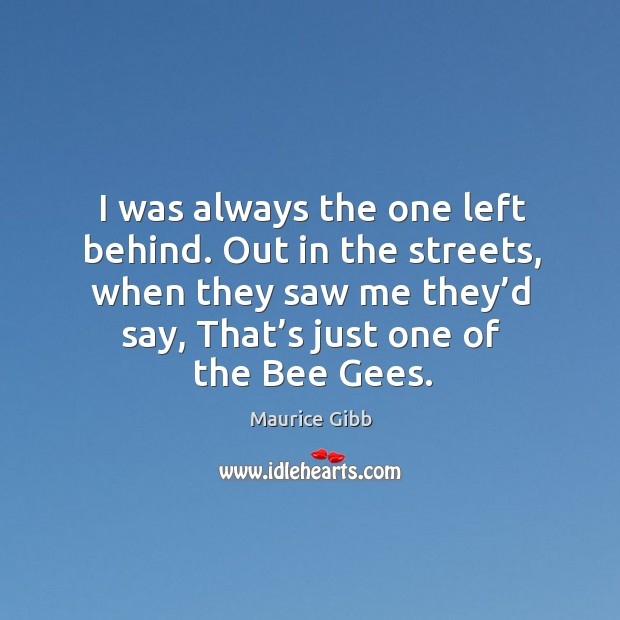 I was always the one left behind. Out in the streets, when they saw me they'd say, that's just one of the bee gees. Maurice Gibb Picture Quote