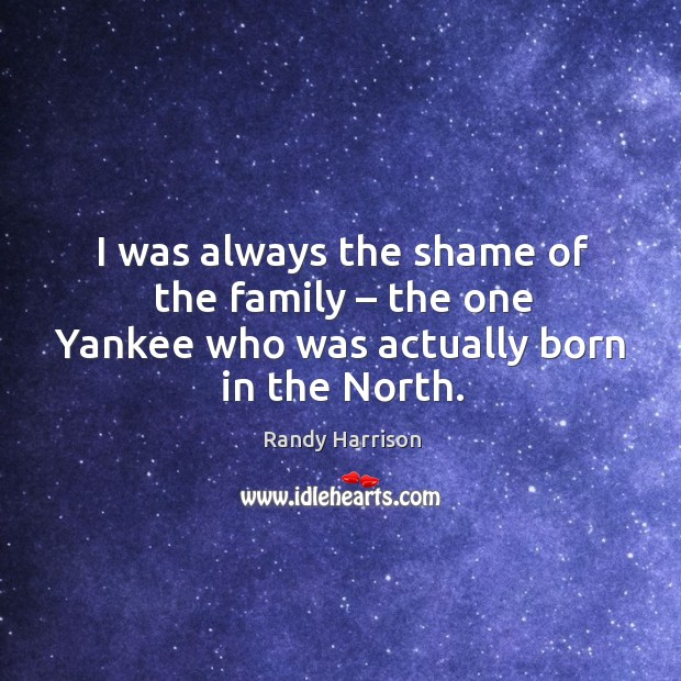 I was always the shame of the family – the one yankee who was actually born in the north. Randy Harrison Picture Quote