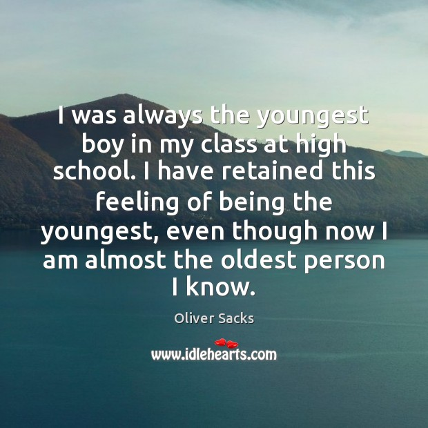 I was always the youngest boy in my class at high school. Oliver Sacks Picture Quote