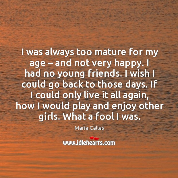 I was always too mature for my age – and not very happy. Maria Callas Picture Quote