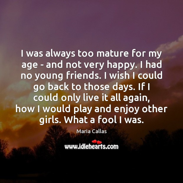 I was always too mature for my age – and not very Maria Callas Picture Quote