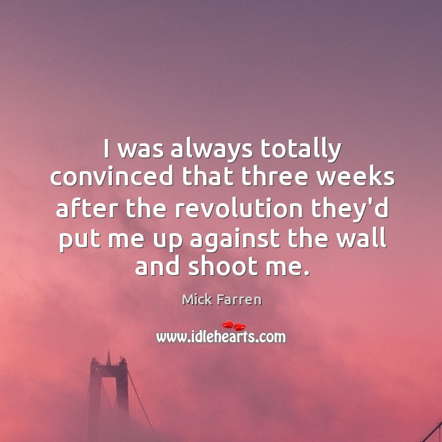 I was always totally convinced that three weeks after the revolution they'd Mick Farren Picture Quote