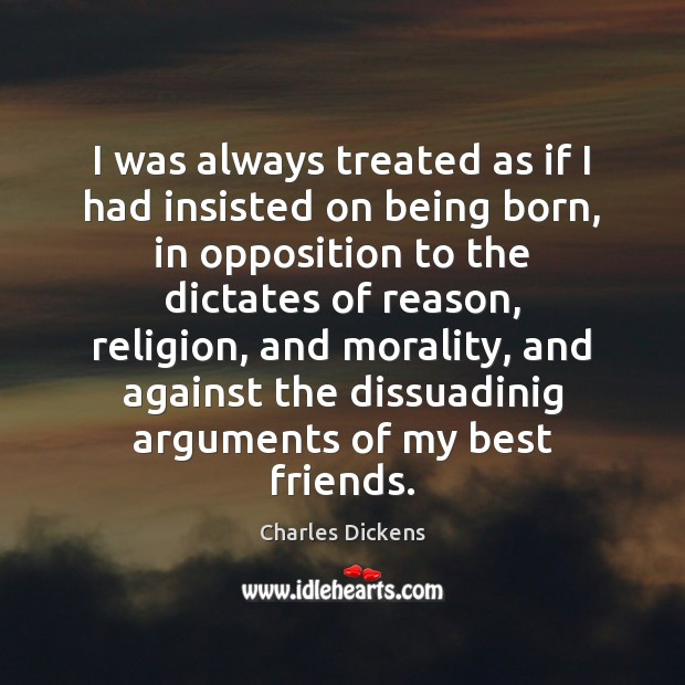 I was always treated as if I had insisted on being born, Charles Dickens Picture Quote