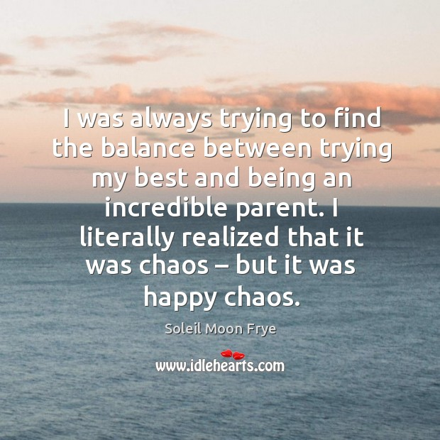 I was always trying to find the balance between trying my best and being an incredible parent. Image