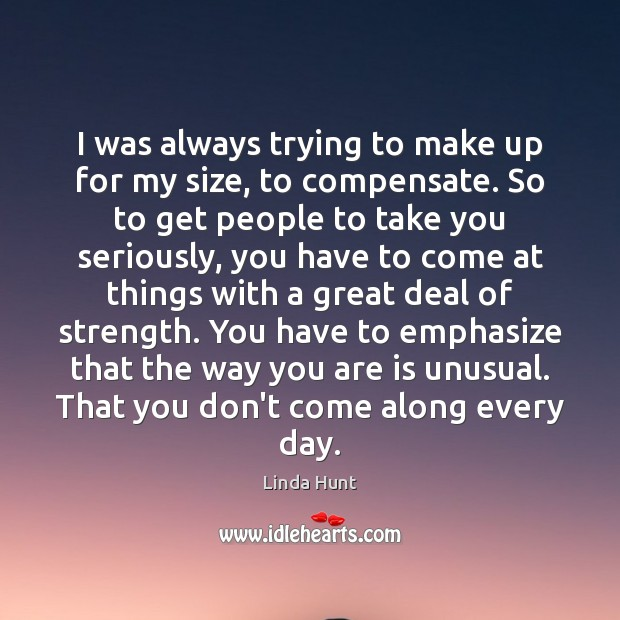 I was always trying to make up for my size, to compensate. Linda Hunt Picture Quote