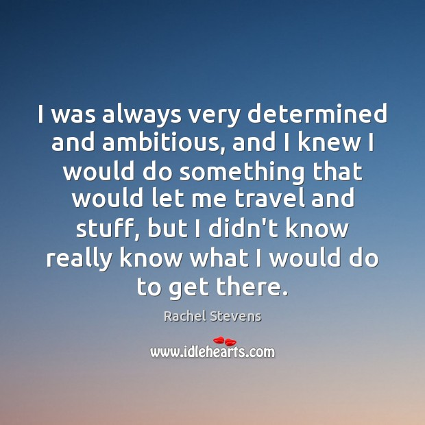 I was always very determined and ambitious, and I knew I would Rachel Stevens Picture Quote