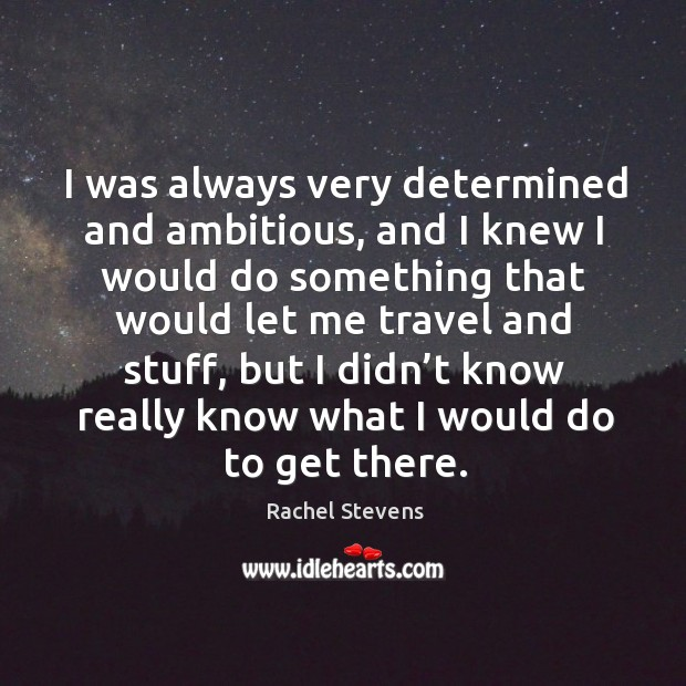 I was always very determined and ambitious, and I knew I would do something that would let me.. Rachel Stevens Picture Quote