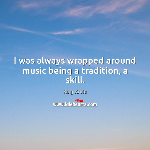 I was always wrapped around music being a tradition, a skill. Image