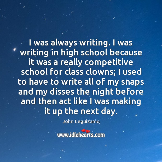 I was always writing. I was writing in high school because it John Leguizamo Picture Quote