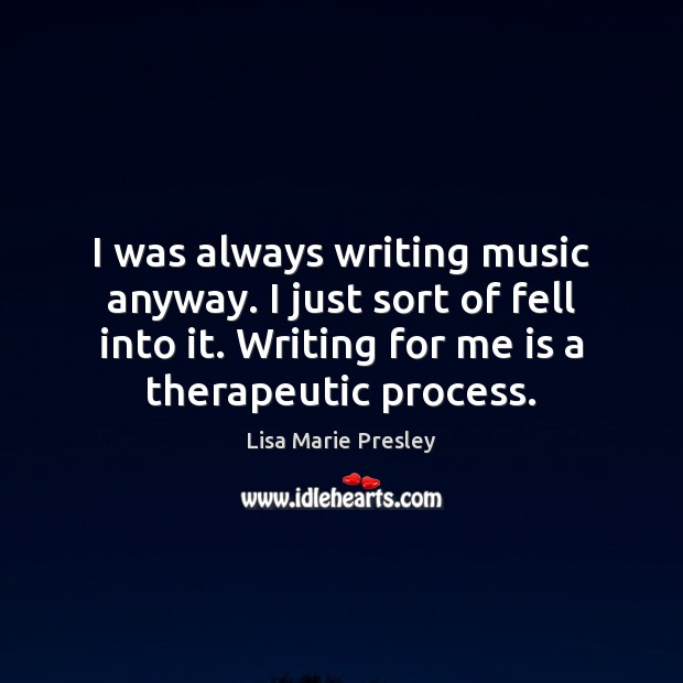 I was always writing music anyway. I just sort of fell into Lisa Marie Presley Picture Quote