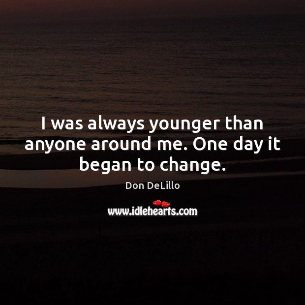 I was always younger than anyone around me. One day it began to change. Don DeLillo Picture Quote