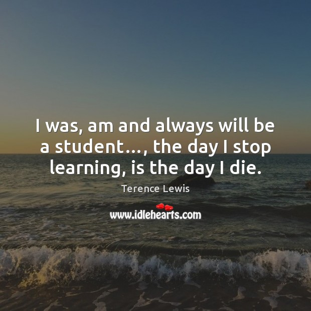 I was, am and always will be a student…, the day I stop learning, is the day I die. Image