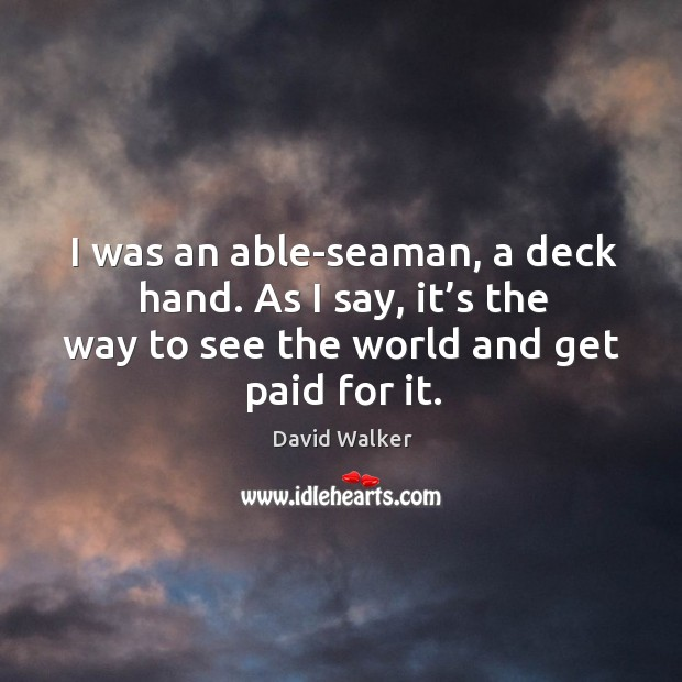 I was an able-seaman, a deck hand. As I say, it's the way to see the world and get paid for it. David Walker Picture Quote