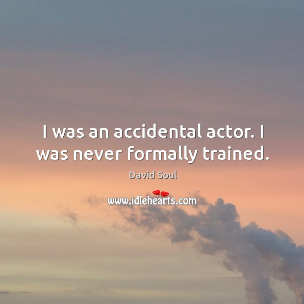 I was an accidental actor. I was never formally trained. David Soul Picture Quote