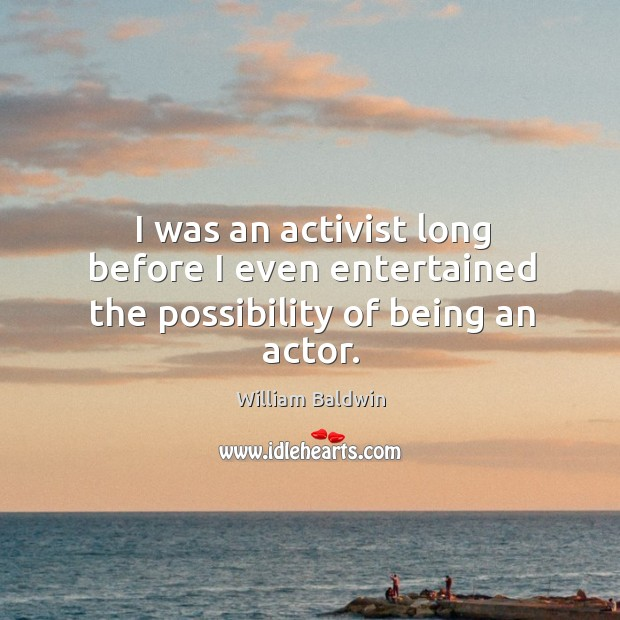 I was an activist long before I even entertained the possibility of being an actor. William Baldwin Picture Quote