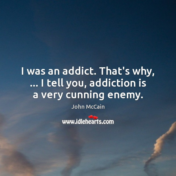 I was an addict. That's why, … I tell you, addiction is a very cunning enemy. Addiction Quotes Image
