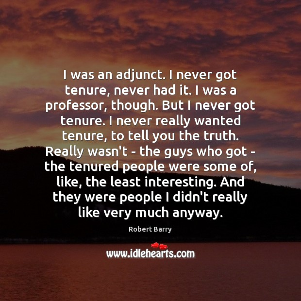 I was an adjunct. I never got tenure, never had it. I Robert Barry Picture Quote