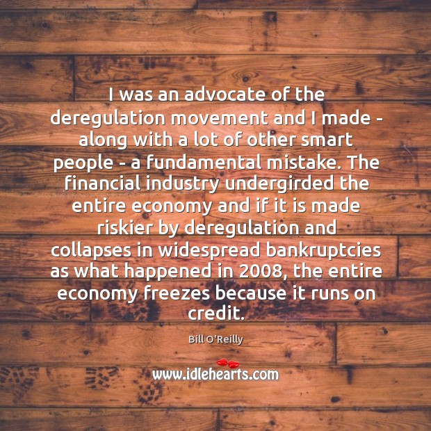 Image, I was an advocate of the deregulation movement and I made –
