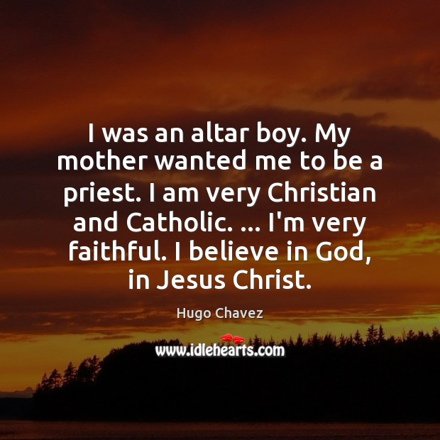 I was an altar boy. My mother wanted me to be a Believe in God Quotes Image