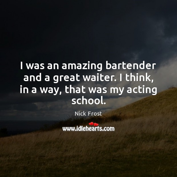 Image, I was an amazing bartender and a great waiter. I think, in