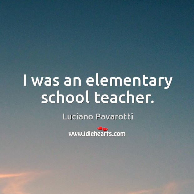 I was an elementary school teacher. Luciano Pavarotti Picture Quote