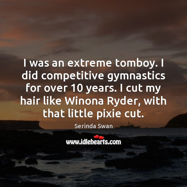 I was an extreme tomboy. I did competitive gymnastics for over 10 years. Image