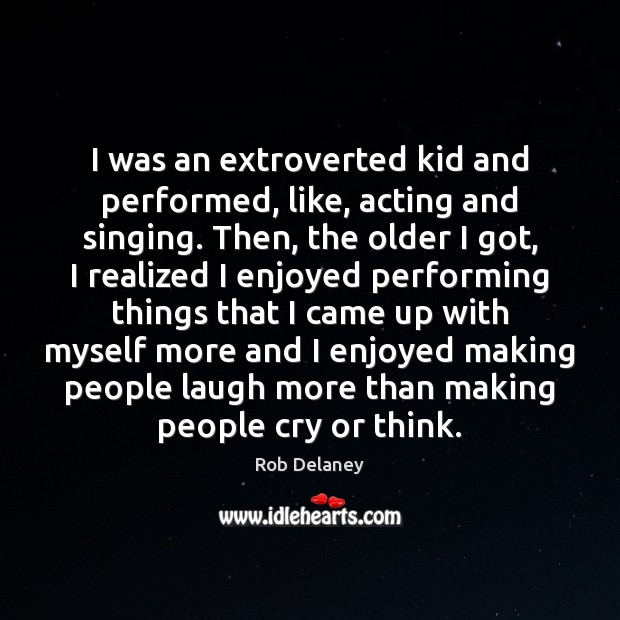 Rob Delaney Picture Quote image saying: I was an extroverted kid and performed, like, acting and singing. Then,