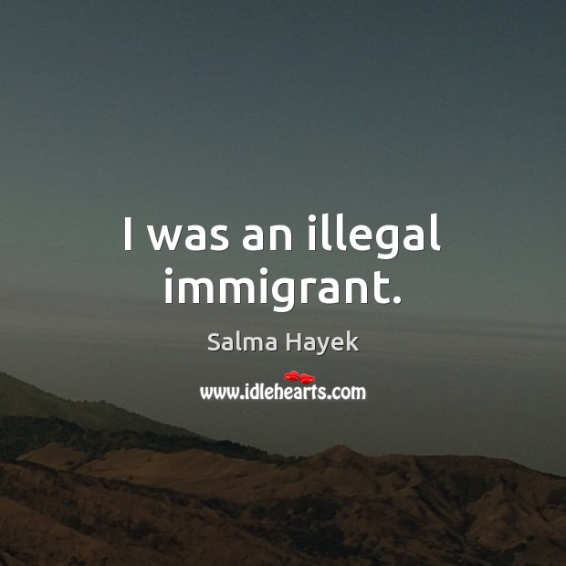 Image, I was an illegal immigrant.