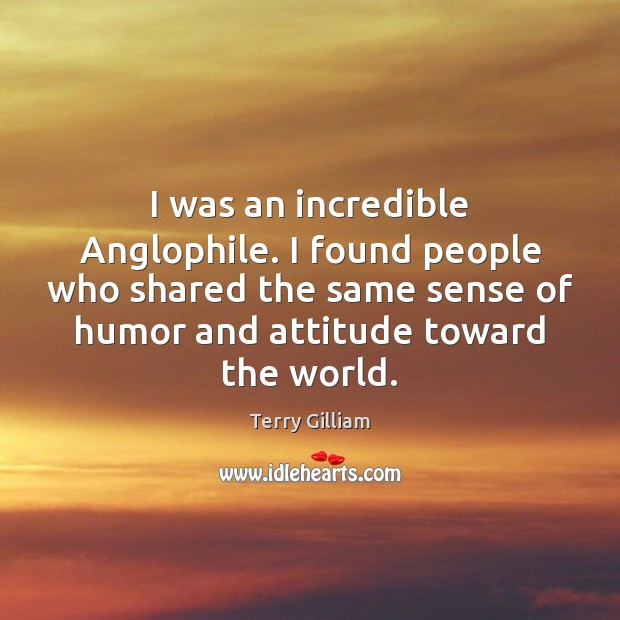 I was an incredible Anglophile. I found people who shared the same Image