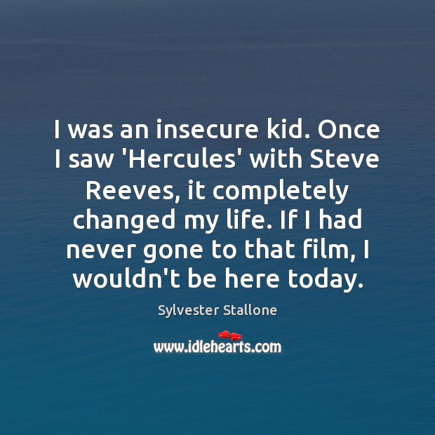 I was an insecure kid. Once I saw 'Hercules' with Steve Reeves, Sylvester Stallone Picture Quote