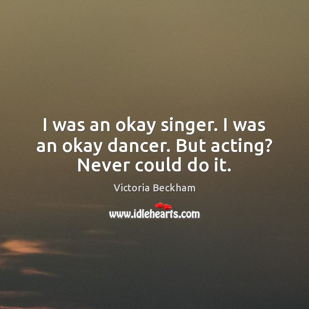 I was an okay singer. I was an okay dancer. But acting? Never could do it. Image