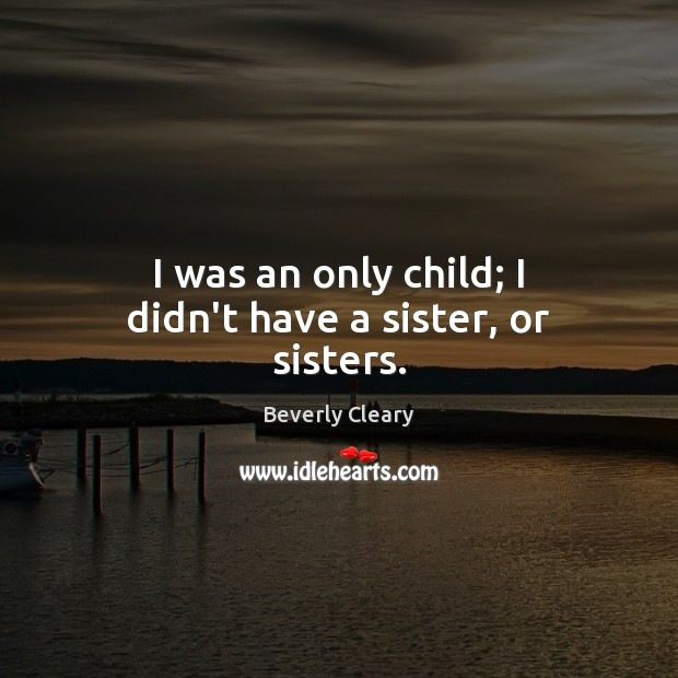 I was an only child; I didn't have a sister, or sisters. Image