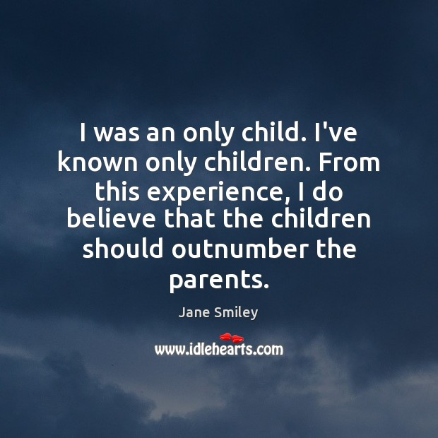 I was an only child. I've known only children. From this experience, Image