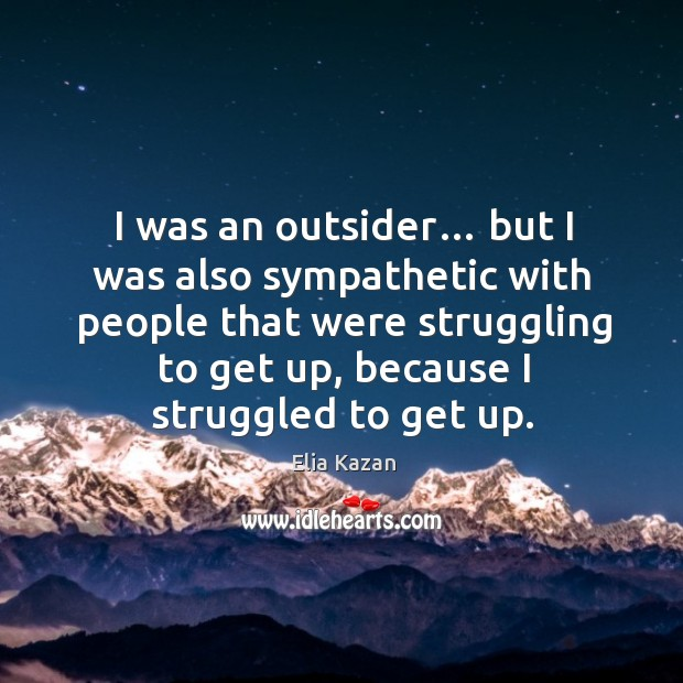 I was an outsider… but I was also sympathetic with people that were struggling to get up Elia Kazan Picture Quote