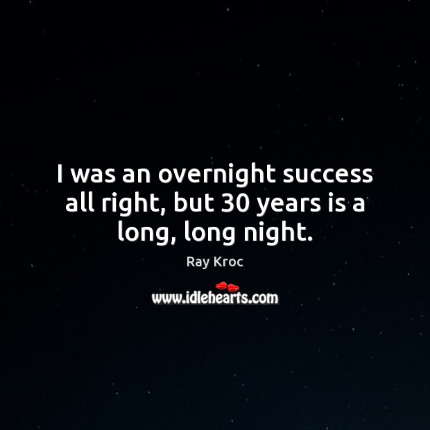 I was an overnight success all right, but 30 years is a long, long night. Ray Kroc Picture Quote